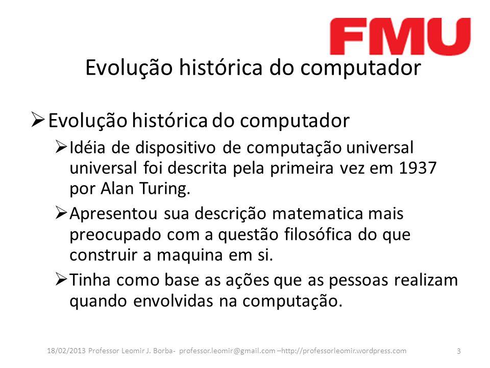 Evolução histórica do computador Idéia de dispositivo de computação universal universal foi descrita pela primeira vez em 1937 por Alan Turing.