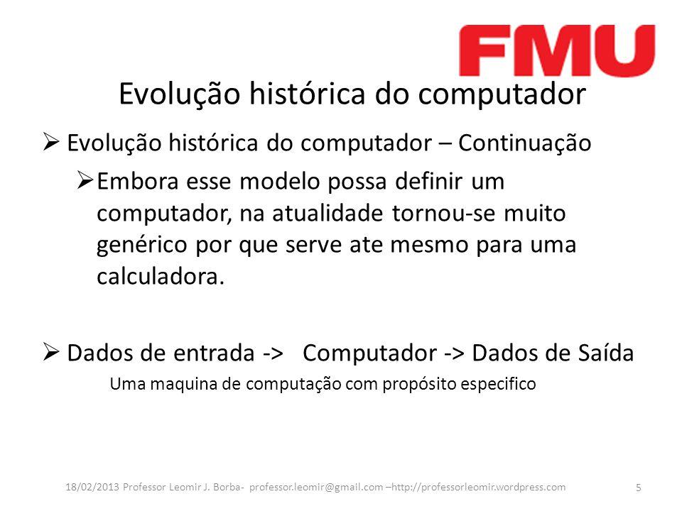 Evolução histórica do computador Evolução histórica do computador – Continuação Embora esse modelo possa definir um computador, na atualidade tornou-se muito genérico por que serve ate mesmo para uma calculadora.