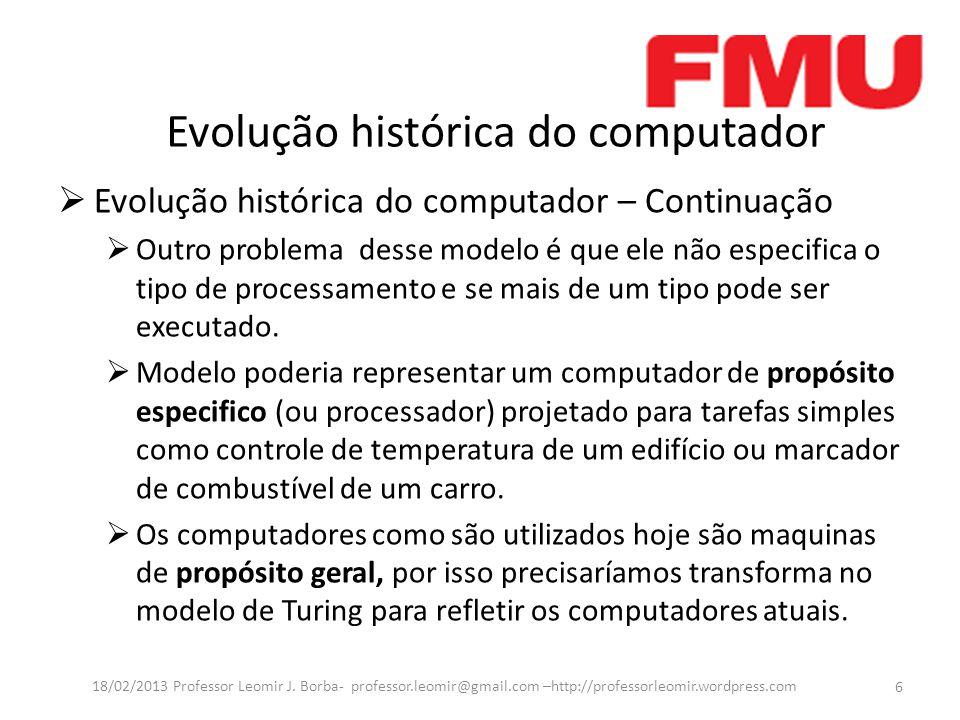 Evolução histórica do computador Evolução histórica do computador – Continuação Outro problema desse modelo é que ele não especifica o tipo de processamento e se mais de um tipo pode ser executado.