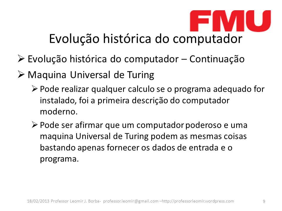 Evolução histórica do computador Evolução histórica do computador – Continuação Maquina Universal de Turing Pode realizar qualquer calculo se o programa adequado for instalado, foi a primeira descrição do computador moderno.