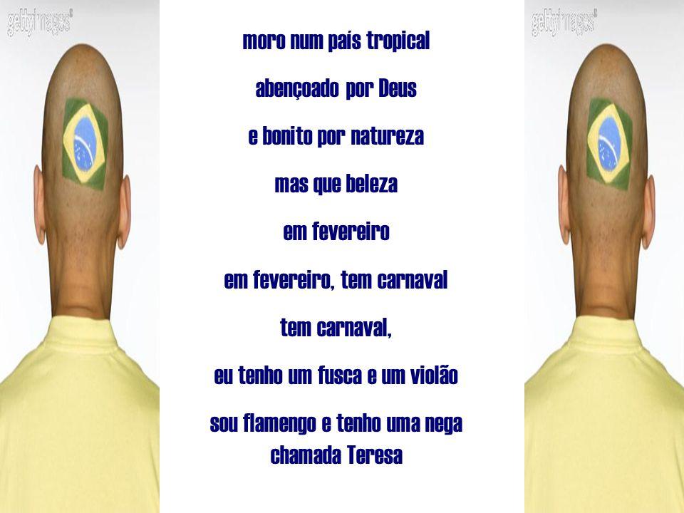 moro num país tropical abençoado por Deus e bonito por natureza mas que beleza em fevereiro em fevereiro, tem carnaval tem carnaval, eu tenho um fusca e um violão sou flamengo e tenho uma nega chamada Teresa