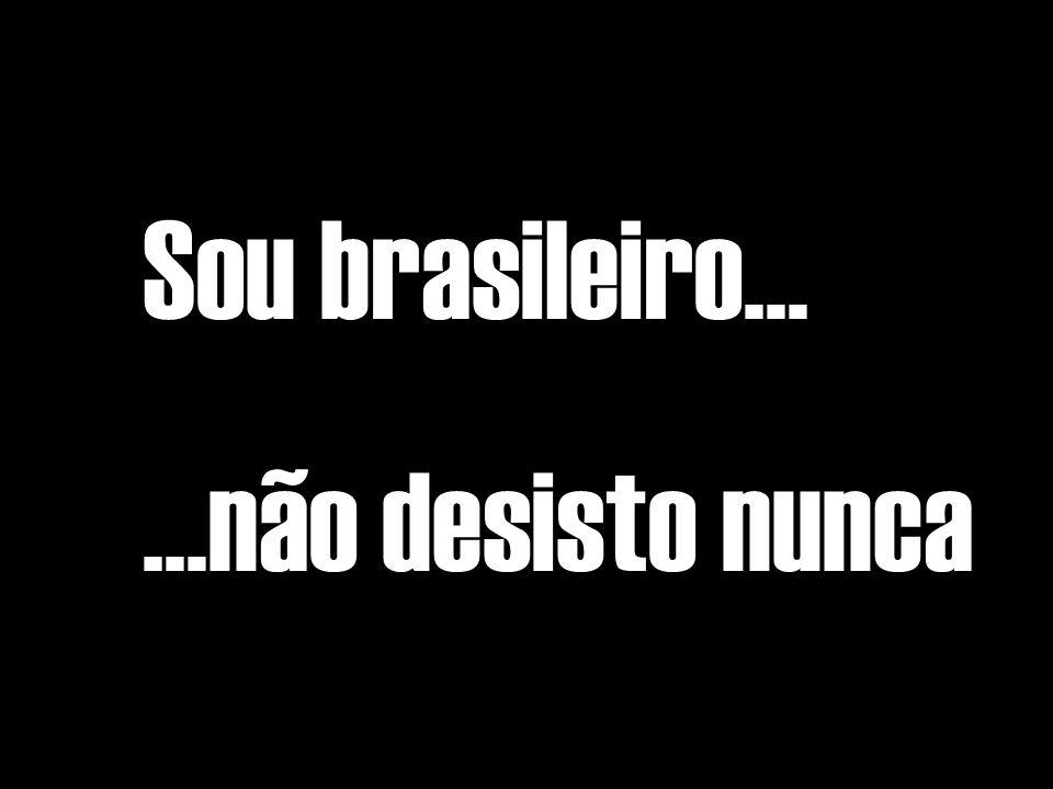 Sou brasileiro......não desisto nunca