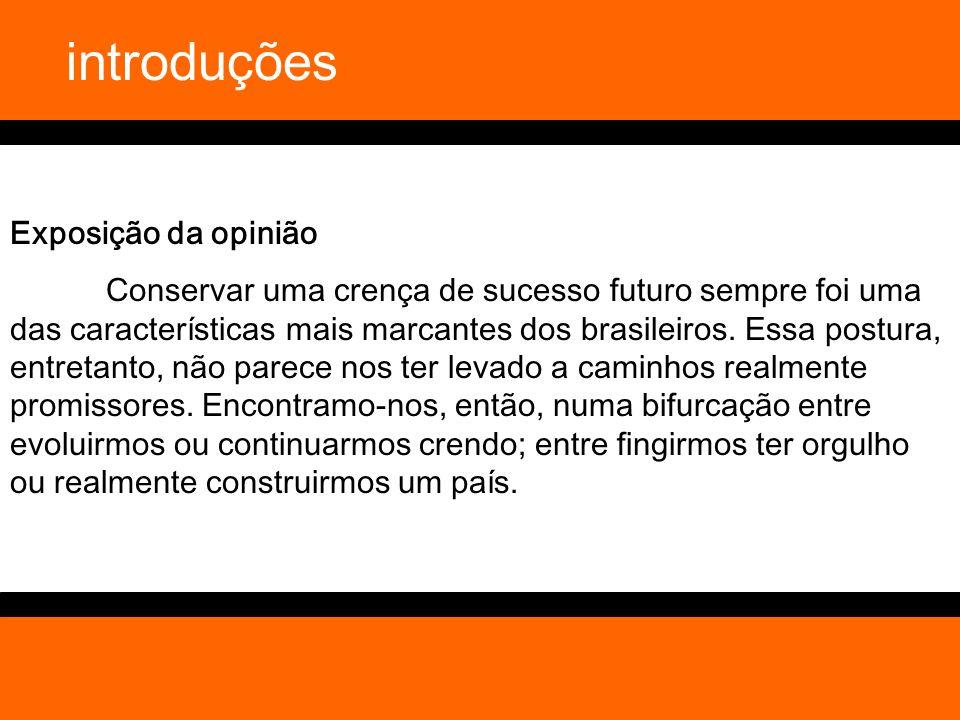 introduções Exposição da opinião Conservar uma crença de sucesso futuro sempre foi uma das características mais marcantes dos brasileiros. Essa postur