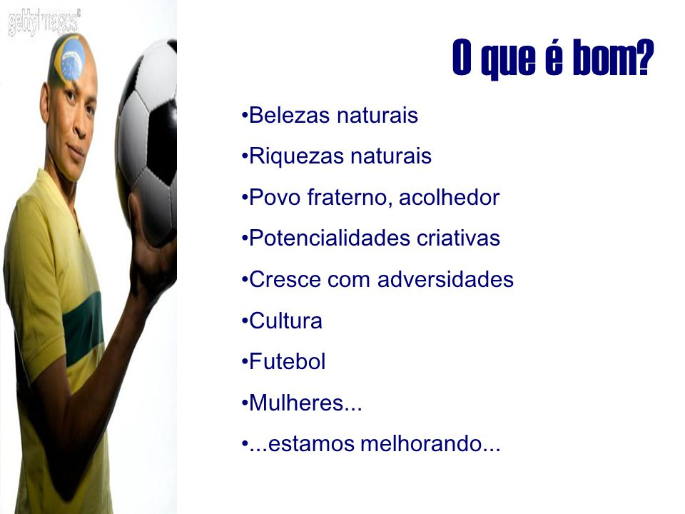 O que é bom? Belezas naturais Riquezas naturais Povo fraterno, acolhedor Potencialidades criativas Cresce com adversidades Cultura Futebol Mulheres...