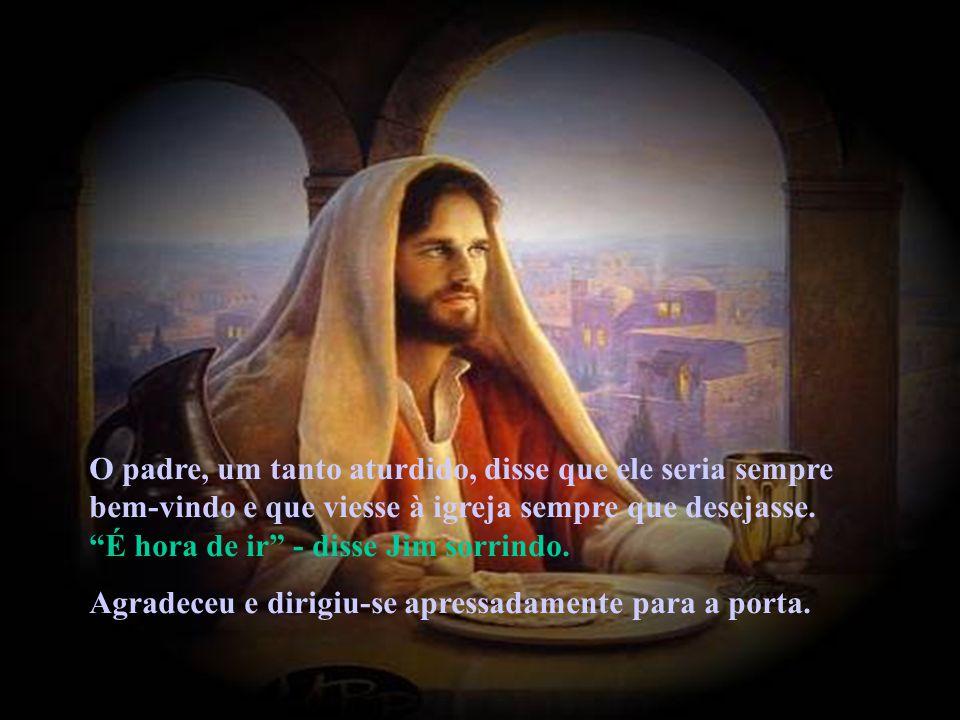 O padre, um tanto aturdido, disse que ele seria sempre bem-vindo e que viesse à igreja sempre que desejasse.