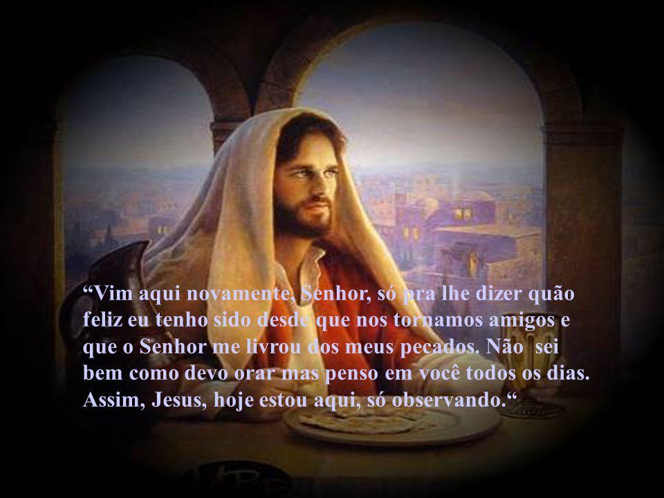 Vim aqui novamente, Senhor, só pra lhe dizer quão feliz eu tenho sido desde que nos tornamos amigos e que o Senhor me livrou dos meus pecados.