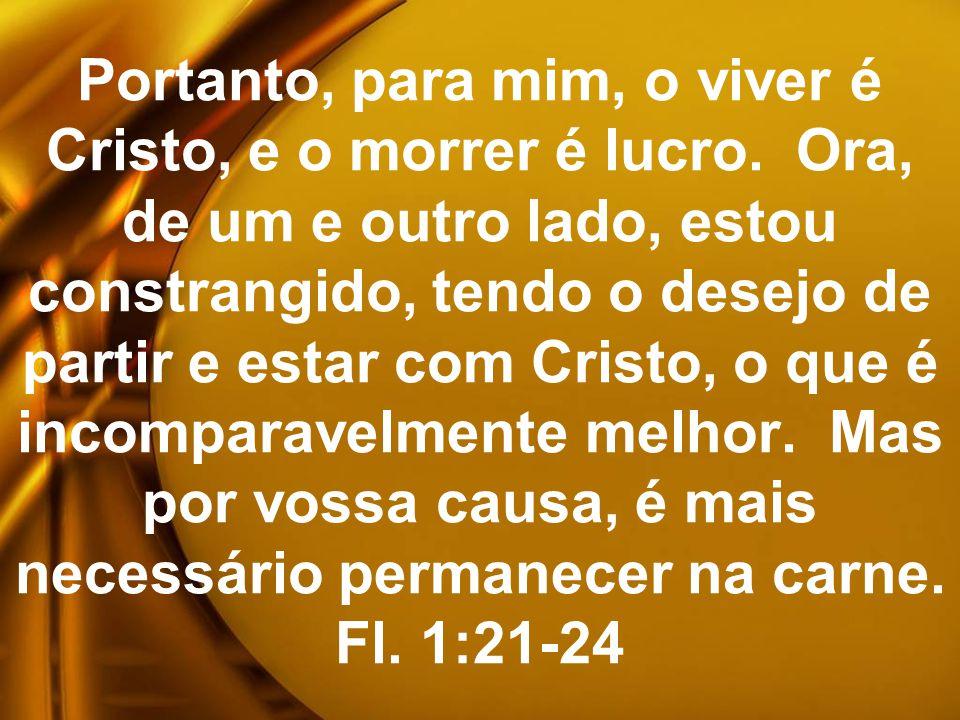 Portanto, para mim, o viver é Cristo, e o morrer é lucro. Ora, de um e outro lado, estou constrangido, tendo o desejo de partir e estar com Cristo, o