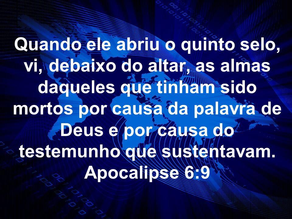 Quando ele abriu o quinto selo, vi, debaixo do altar, as almas daqueles que tinham sido mortos por causa da palavra de Deus e por causa do testemunho