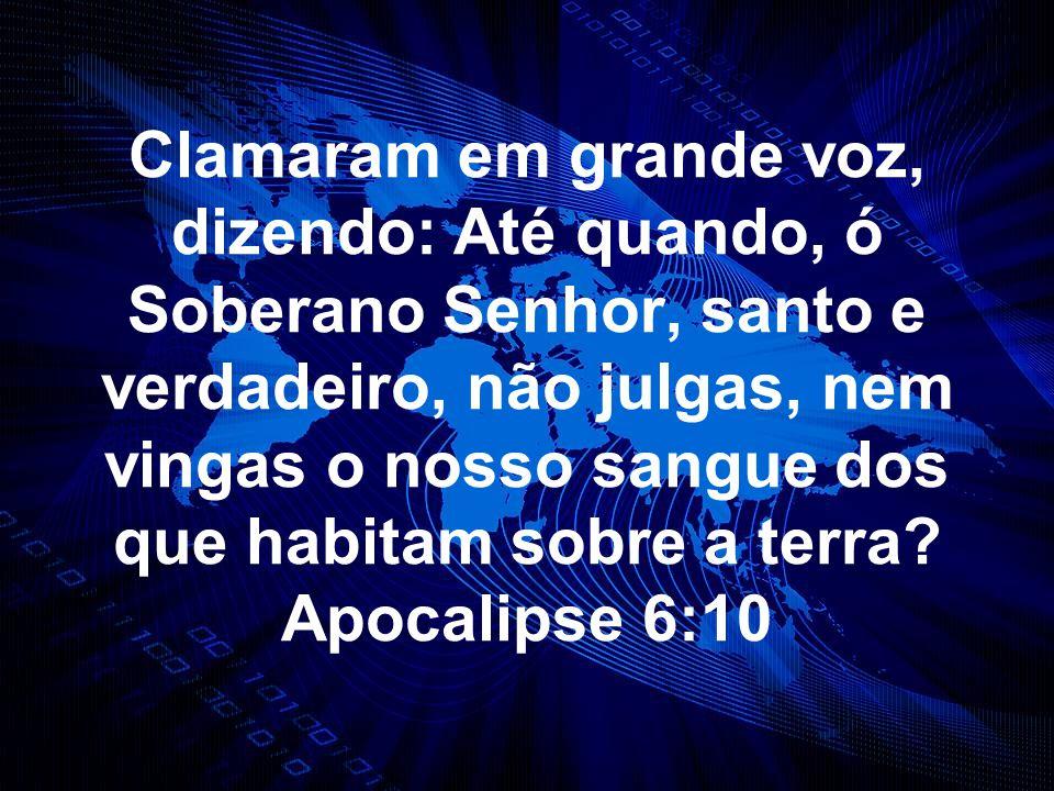 Clamaram em grande voz, dizendo: Até quando, ó Soberano Senhor, santo e verdadeiro, não julgas, nem vingas o nosso sangue dos que habitam sobre a terr