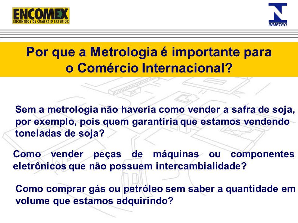 Por que a Metrologia é importante para o Comércio Internacional? Sem a metrologia não haveria como vender a safra de soja, por exemplo, pois quem gara