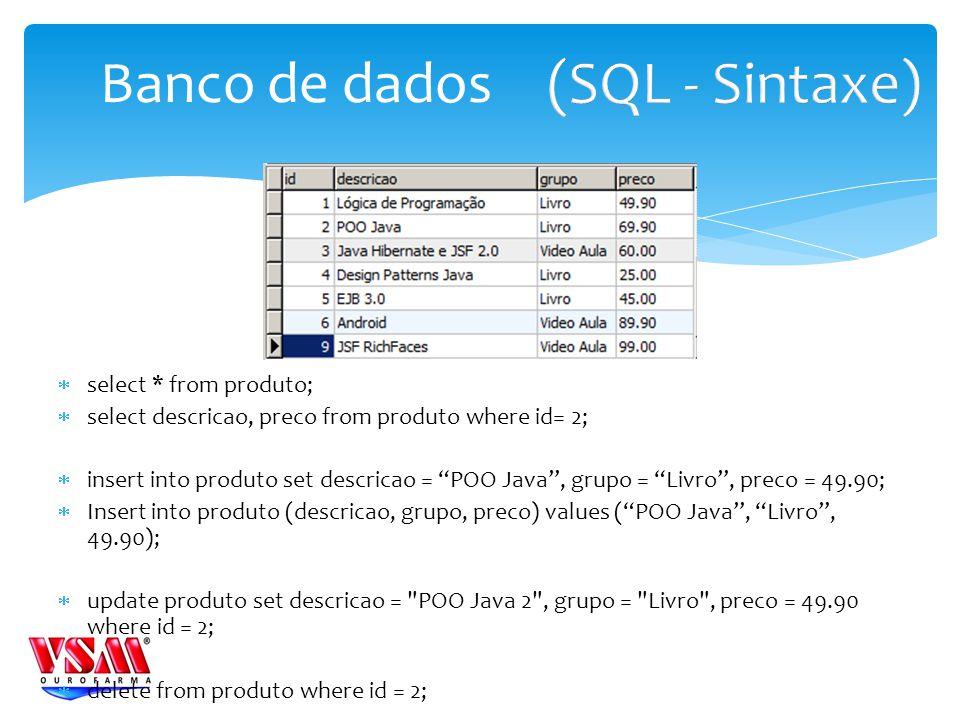 select * from produto; select descricao, preco from produto where id= 2; insert into produto set descricao = POO Java, grupo = Livro, preco = 49.90; Insert into produto (descricao, grupo, preco) values (POO Java, Livro, 49.90); update produto set descricao = POO Java 2 , grupo = Livro , preco = 49.90 where id = 2; delete from produto where id = 2; Banco de dados
