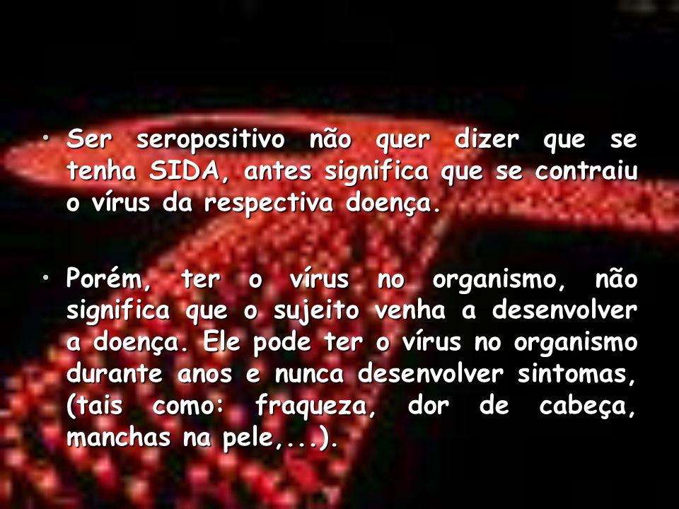 Ser seropositivo não quer dizer que se tenha SIDA, antes significa que se contraiu o vírus da respectiva doença.Ser seropositivo não quer dizer que se