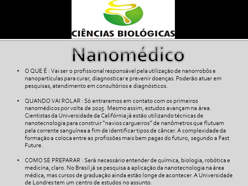 O QUE É : Vai ser o profissional responsável pela utilização de nanorrobôs e nanopartículas para curar, diagnosticar e prevenir doenças. Poderão atuar