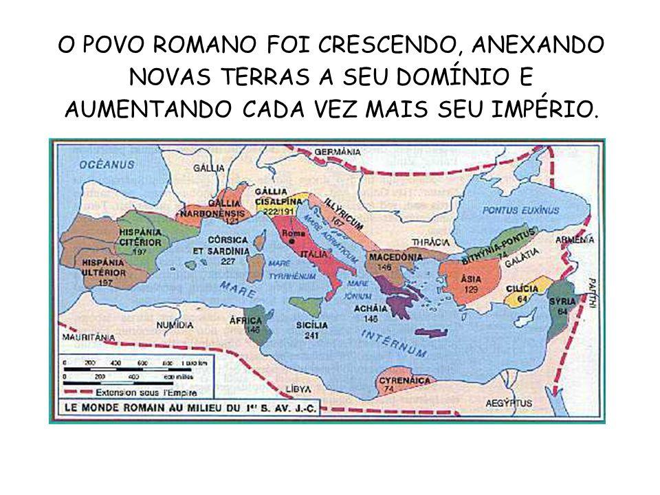 O POVO ROMANO FOI CRESCENDO, ANEXANDO NOVAS TERRAS A SEU DOMÍNIO E AUMENTANDO CADA VEZ MAIS SEU IMPÉRIO.
