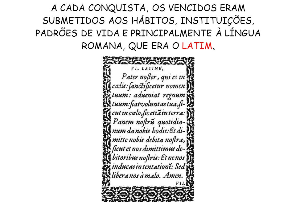 . A CADA CONQUISTA, OS VENCIDOS ERAM SUBMETIDOS AOS HÁBITOS, INSTITUIÇÕES, PADRÕES DE VIDA E PRINCIPALMENTE À LÍNGUA ROMANA, QUE ERA O LATIM.