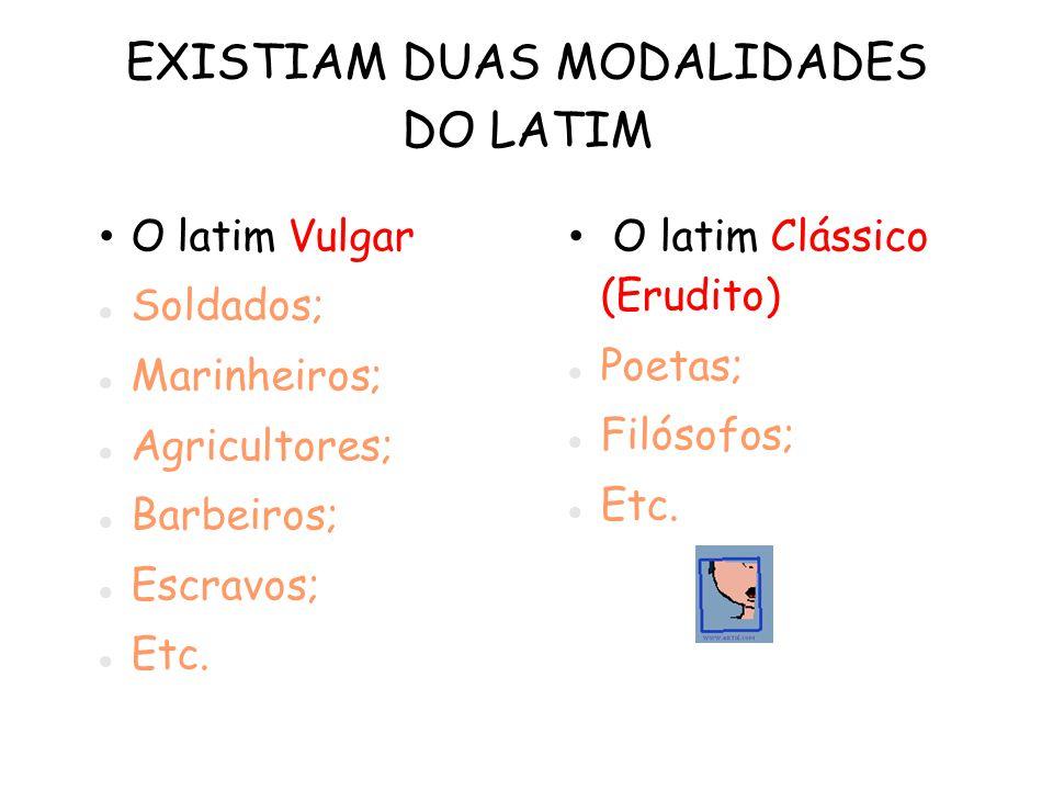EXISTIAM DUAS MODALIDADES DO LATIM O latim Vulgar Soldados; Marinheiros; Agricultores; Barbeiros; Escravos; Etc.