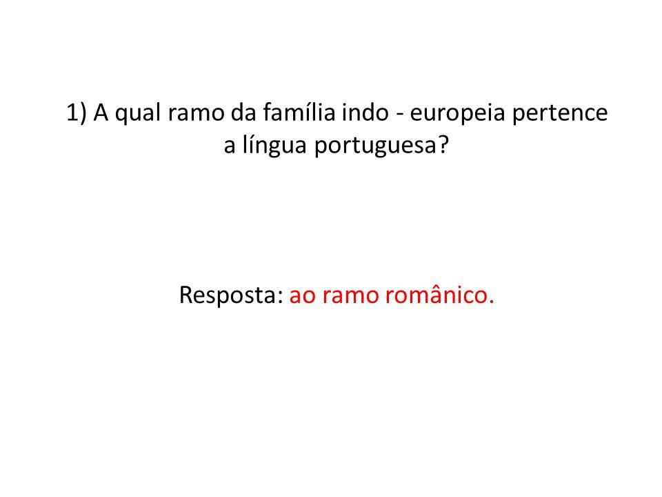 1) A qual ramo da família indo - europeia pertence a língua portuguesa? Resposta: ao ramo românico.