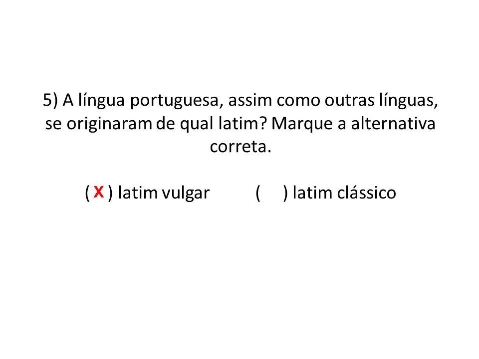 5) A língua portuguesa, assim como outras línguas, se originaram de qual latim.