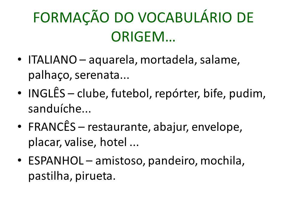 FORMAÇÃO DO VOCABULÁRIO DE ORIGEM… ITALIANO – aquarela, mortadela, salame, palhaço, serenata...