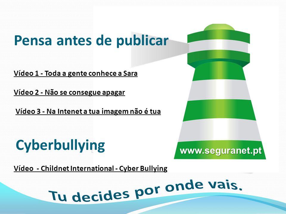 www.seguranet.pt Pensa antes de publicar Vídeo 1 - Toda a gente conhece a Sara Vídeo 2 - Não se consegue apagar Vídeo 3 - Na Intenet a tua imagem não é tua Cyberbullying Vídeo - Childnet International - Cyber Bullying Vídeo 1 - Toda a gente conhece a Sara Vídeo 2 - Não se consegue apagarVídeo 3 - Na Intenet a tua imagem não é tua Vídeo - Childnet International - Cyber Bullying