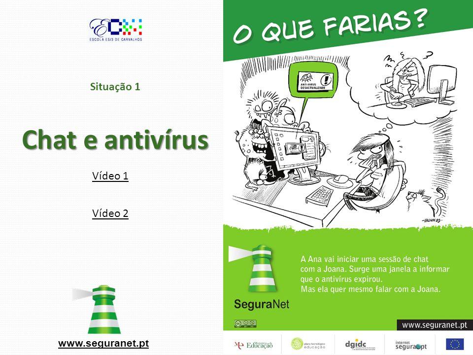 Chat e antivírus Situação 1 Chat e antivírus www.seguranet.pt Vídeo 1 Vídeo 2