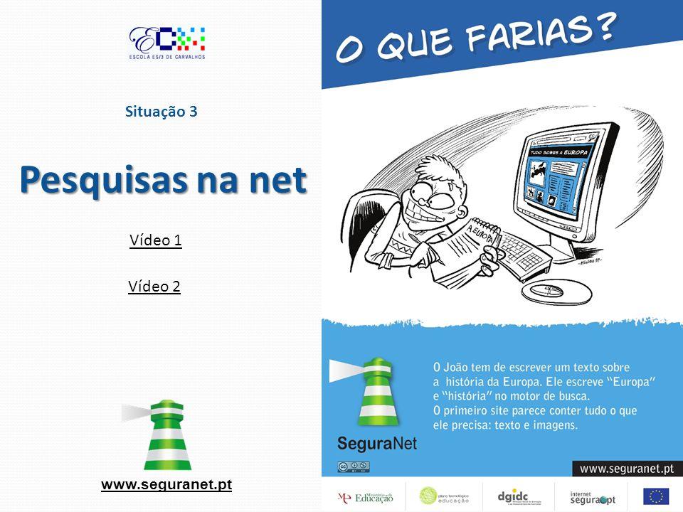 www.seguranet.pt Situação 3 Pesquisas na net Vídeo 1 Vídeo 2