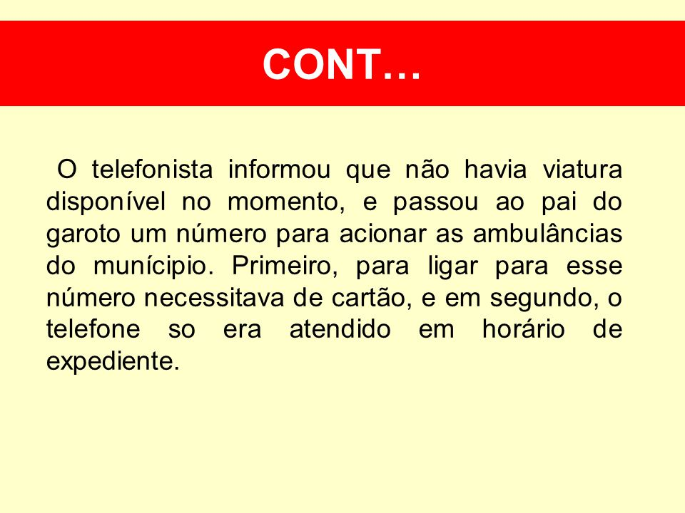 Cont… O telefonista informou que não havia viatura disponível no momento, e passou ao pai do garoto um número para acionar as ambulâncias do munícipio.