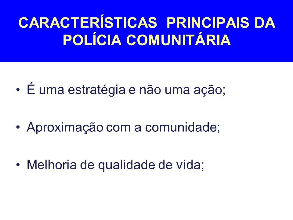 É uma estratégia e não uma ação; Aproximação com a comunidade; Melhoria de qualidade de vida; CARACTERÍSTICAS PRINCIPAIS DA POLÍCIA COMUNITÁRIA