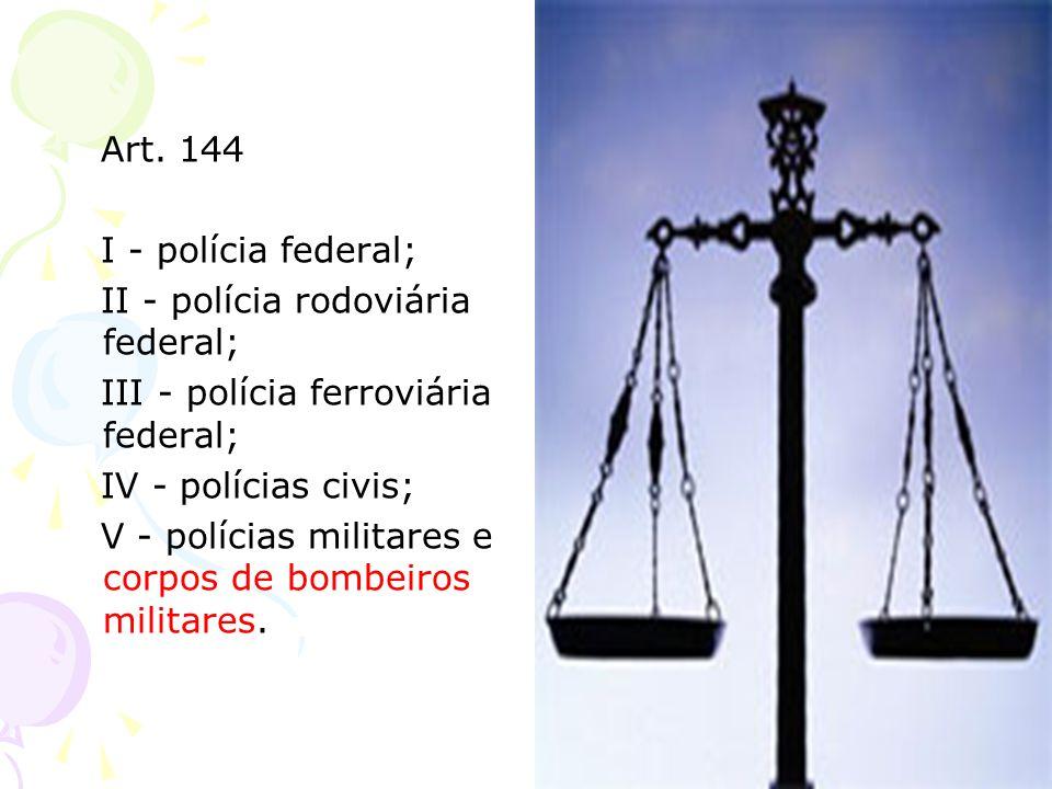 Art. 144 I - polícia federal; II - polícia rodoviária federal; III - polícia ferroviária federal; IV - polícias civis; V - polícias militares e corpos
