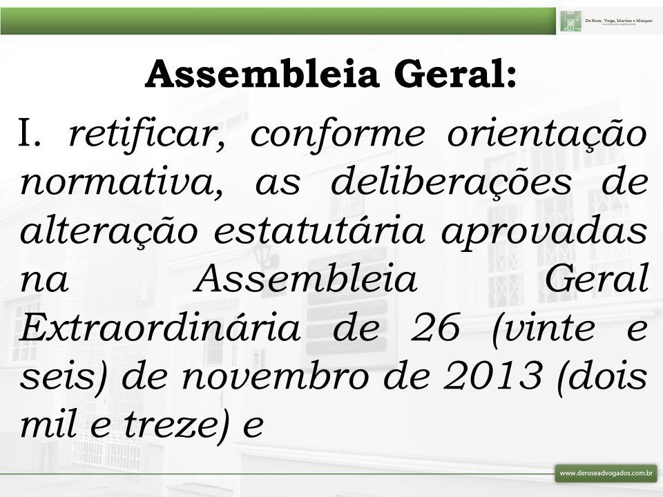 Assembleia Geral: I. retificar, conforme orientação normativa, as deliberações de alteração estatutária aprovadas na Assembleia Geral Extraordinária d
