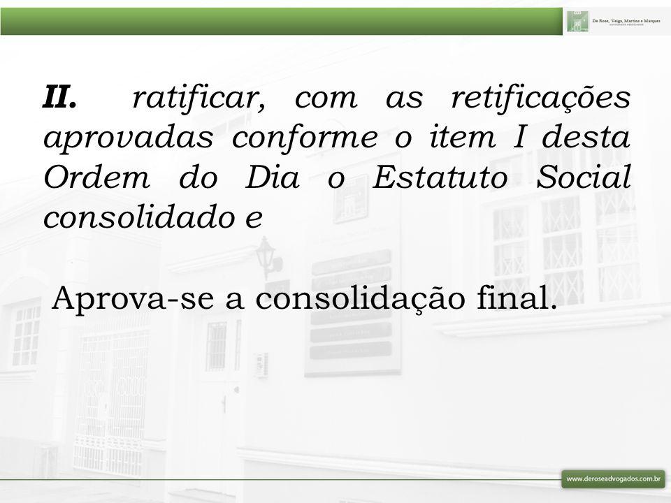 II. ratificar, com as retificações aprovadas conforme o item I desta Ordem do Dia o Estatuto Social consolidado e Aprova-se a consolidação final.