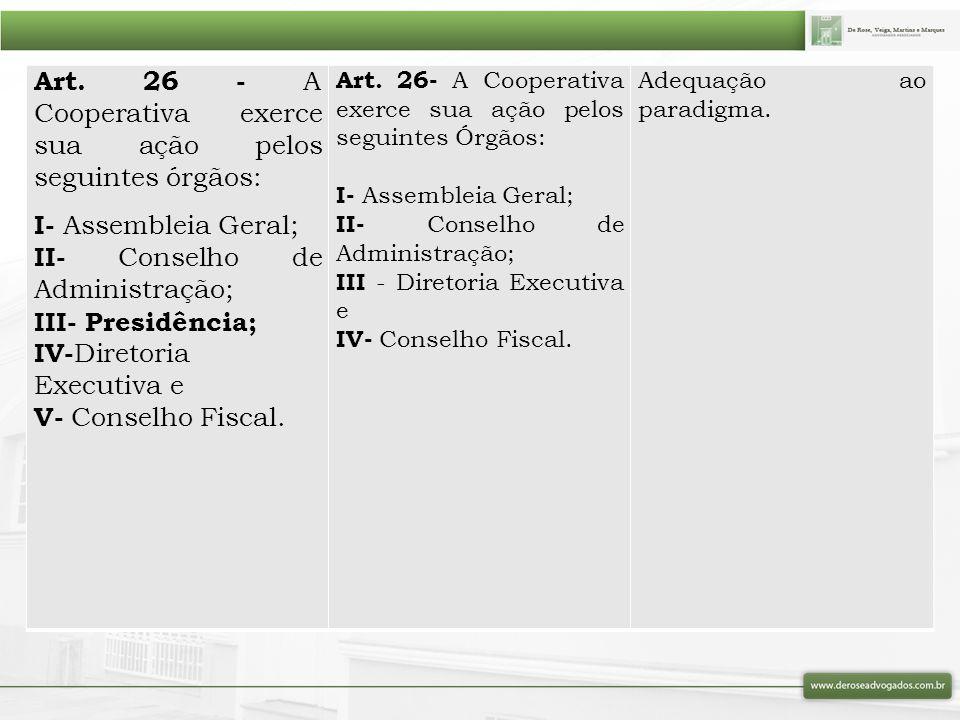 Art. 26 - A Cooperativa exerce sua ação pelos seguintes órgãos: I- Assembleia Geral; II- Conselho de Administração; III- Presidência; IV- Diretoria Ex