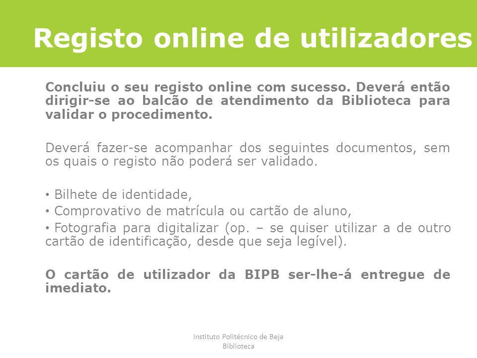 Instituto Politécnico de Beja Biblioteca Registo online de utilizadores Concluiu o seu registo online com sucesso. Deverá então dirigir-se ao balcão d