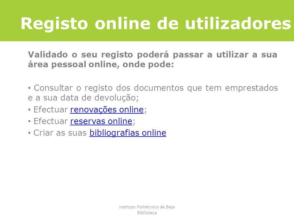 Instituto Politécnico de Beja Biblioteca Registo online de utilizadores Validado o seu registo poderá passar a utilizar a sua área pessoal online, ond