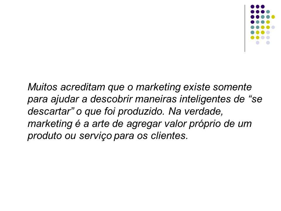 Muitos acreditam que o marketing existe somente para ajudar a descobrir maneiras inteligentes de se descartar o que foi produzido.