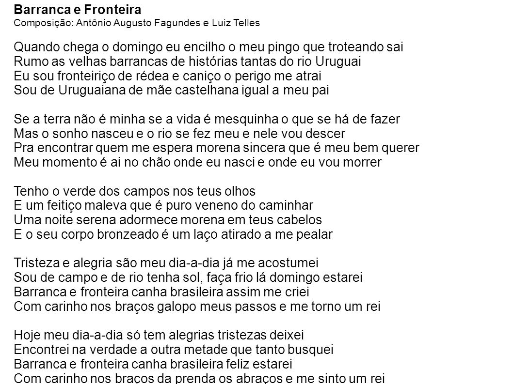 Barranca e Fronteira Composição: Antônio Augusto Fagundes e Luiz Telles Quando chega o domingo eu encilho o meu pingo que troteando sai Rumo as velhas