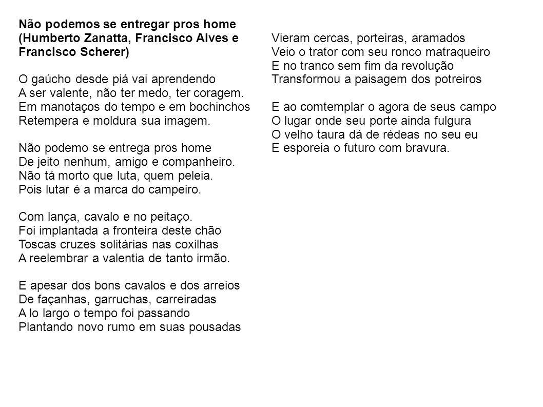 Não podemos se entregar pros home (Humberto Zanatta, Francisco Alves e Francisco Scherer) O gaúcho desde piá vai aprendendo A ser valente, não ter med