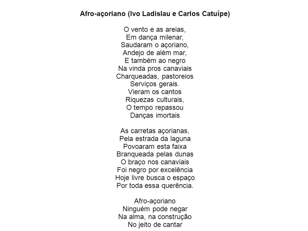 Afro-açoriano (Ivo Ladislau e Carlos Catuípe) O vento e as areias, Em dança milenar, Saudaram o açoriano, Andejo de além mar, E também ao negro Na vin