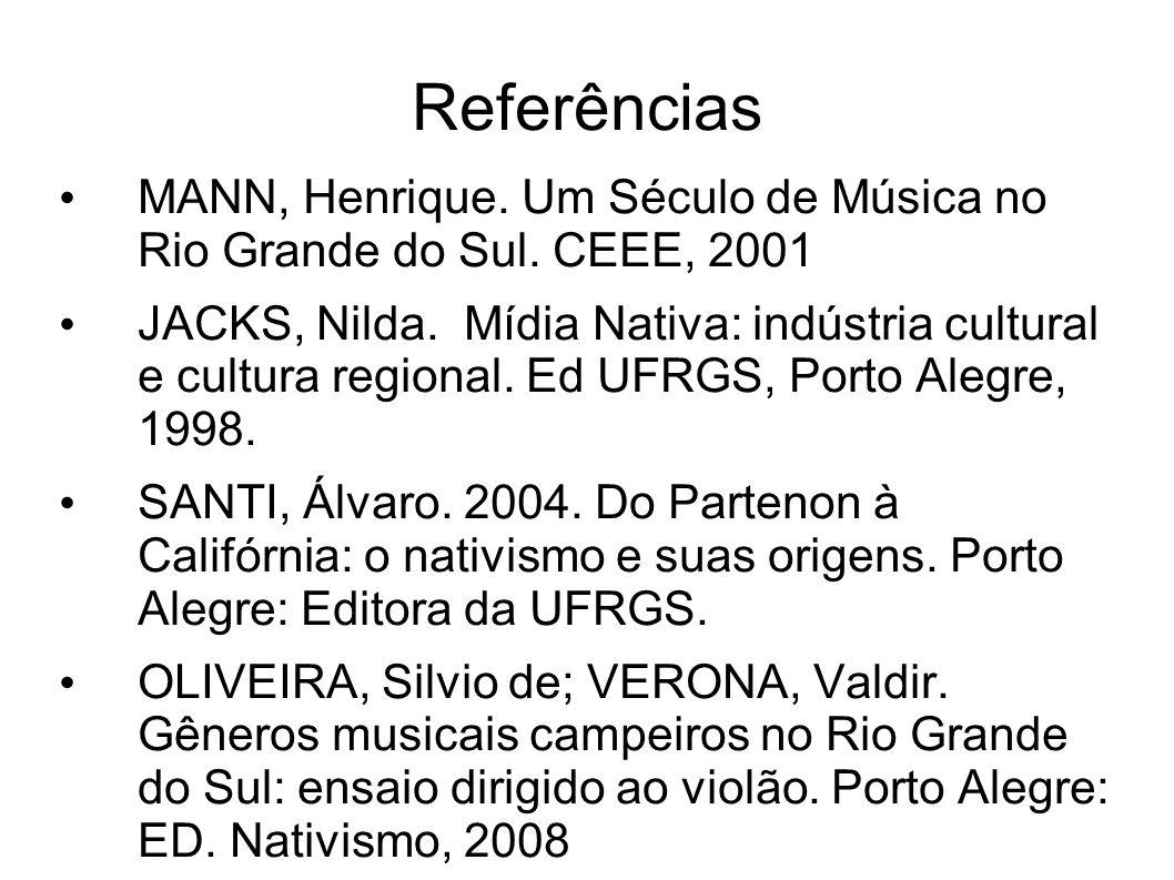Referências MANN, Henrique. Um Século de Música no Rio Grande do Sul. CEEE, 2001 JACKS, Nilda. Mídia Nativa: indústria cultural e cultura regional. Ed