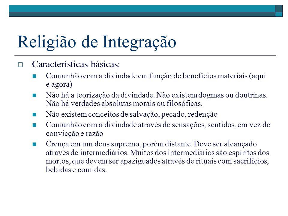 Religião de Integração Características básicas: Comunhão com a divindade em função de benefícios materiais (aqui e agora) Não há a teorização da divin