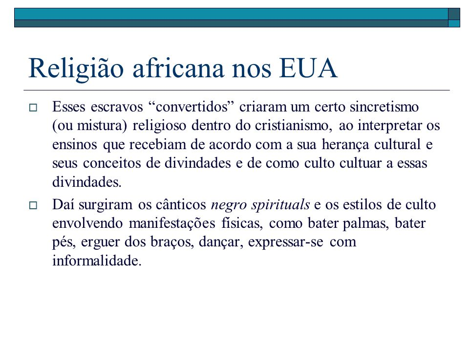 Religião africana nos EUA Esses escravos convertidos criaram um certo sincretismo (ou mistura) religioso dentro do cristianismo, ao interpretar os ens