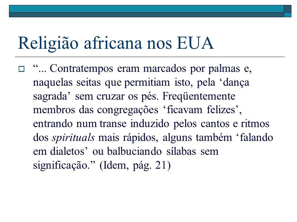 Religião africana nos EUA... Contratempos eram marcados por palmas e, naquelas seitas que permitiam isto, pela dança sagrada sem cruzar os pés. Freqüe