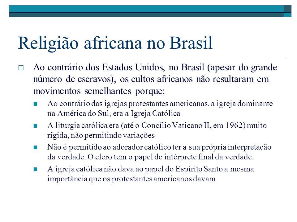 Religião africana no Brasil Ao contrário dos Estados Unidos, no Brasil (apesar do grande número de escravos), os cultos africanos não resultaram em mo