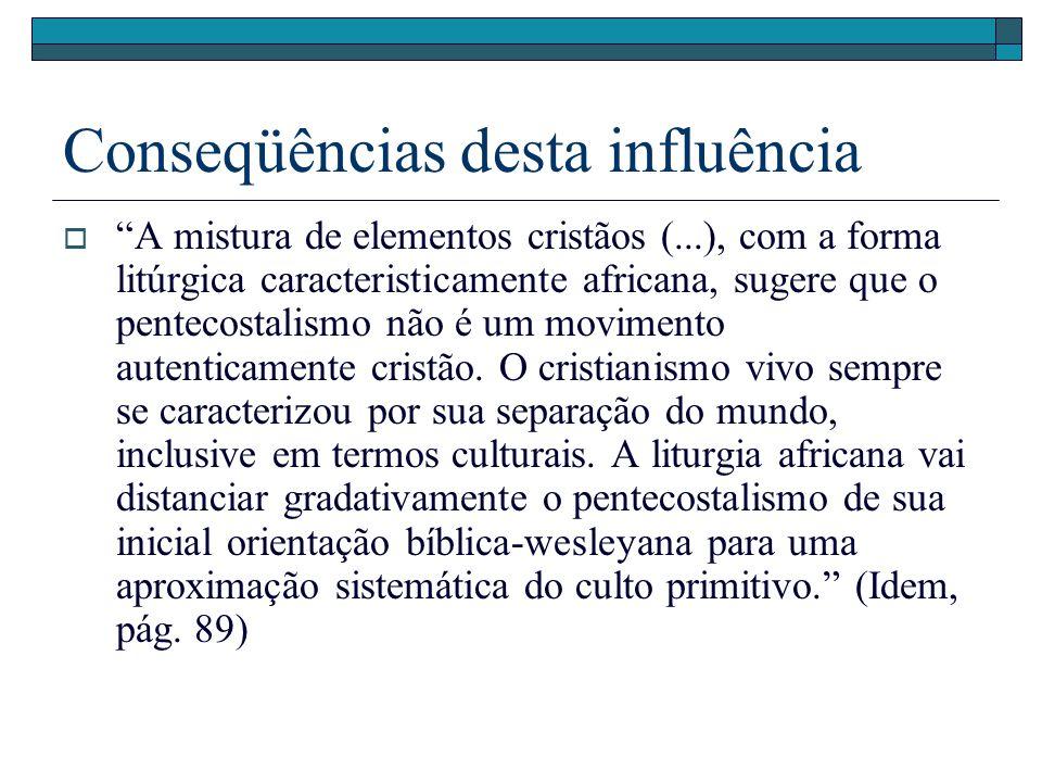 Conseqüências desta influência A mistura de elementos cristãos (...), com a forma litúrgica caracteristicamente africana, sugere que o pentecostalismo
