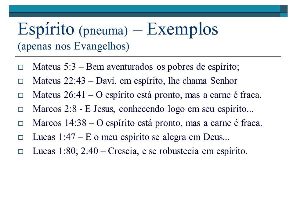 Espírito (pneuma) – Exemplos (apenas nos Evangelhos) Mateus 5:3 – Bem aventurados os pobres de espírito; Mateus 22:43 – Davi, em espírito, lhe chama S