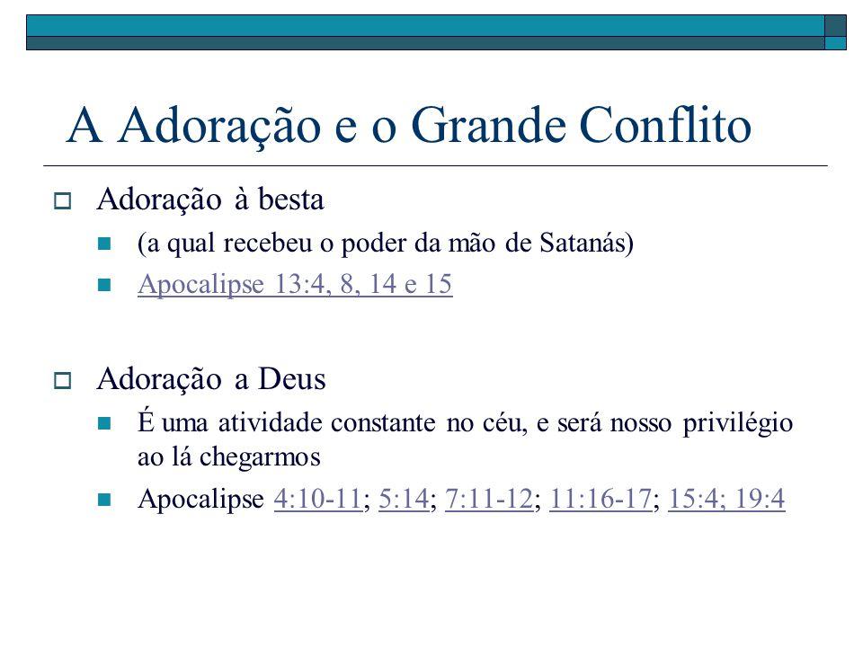A Adoração e o Grande Conflito Adoração à besta (a qual recebeu o poder da mão de Satanás) Apocalipse 13:4, 8, 14 e 15 Adoração a Deus É uma atividade