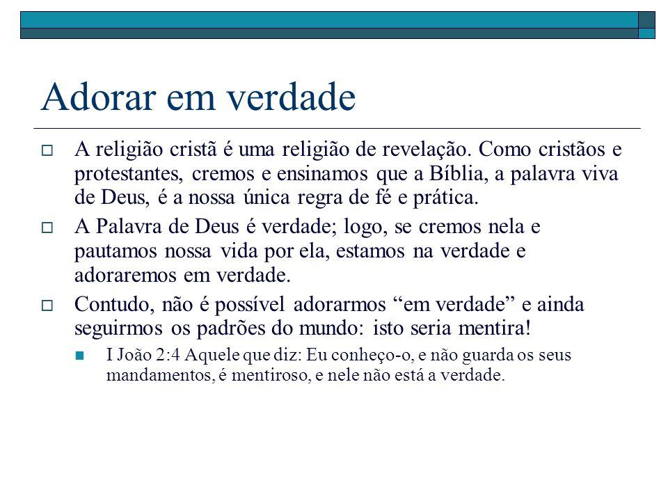 Adorar em verdade A religião cristã é uma religião de revelação. Como cristãos e protestantes, cremos e ensinamos que a Bíblia, a palavra viva de Deus