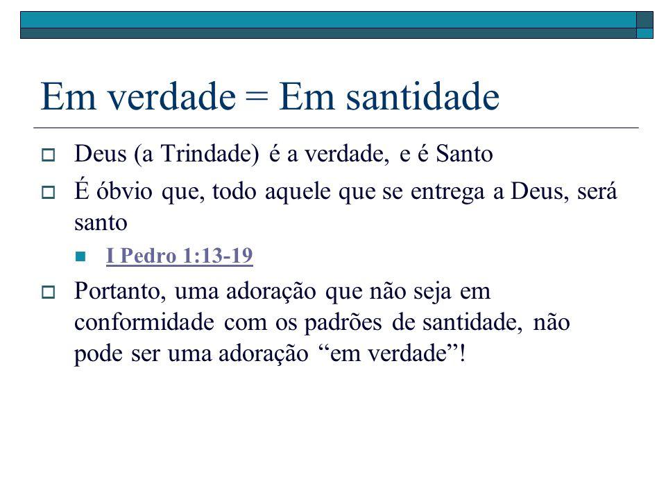 Em verdade = Em santidade Deus (a Trindade) é a verdade, e é Santo É óbvio que, todo aquele que se entrega a Deus, será santo I Pedro 1:13-19 Portanto