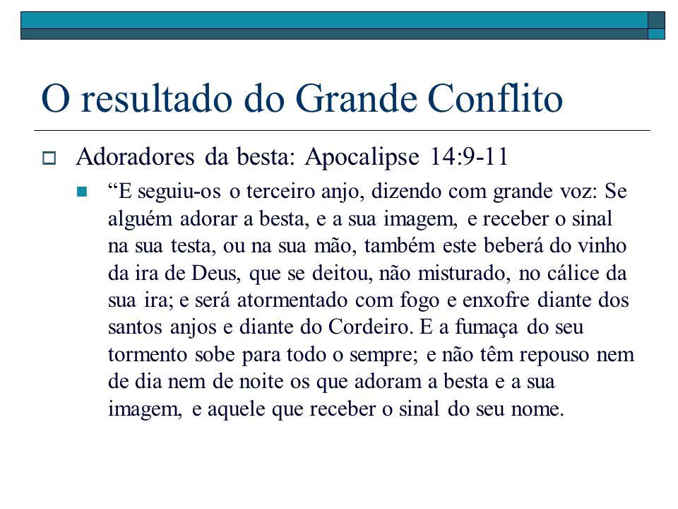 O resultado do Grande Conflito Adoradores da besta: Apocalipse 14:9-11 E seguiu-os o terceiro anjo, dizendo com grande voz: Se alguém adorar a besta,