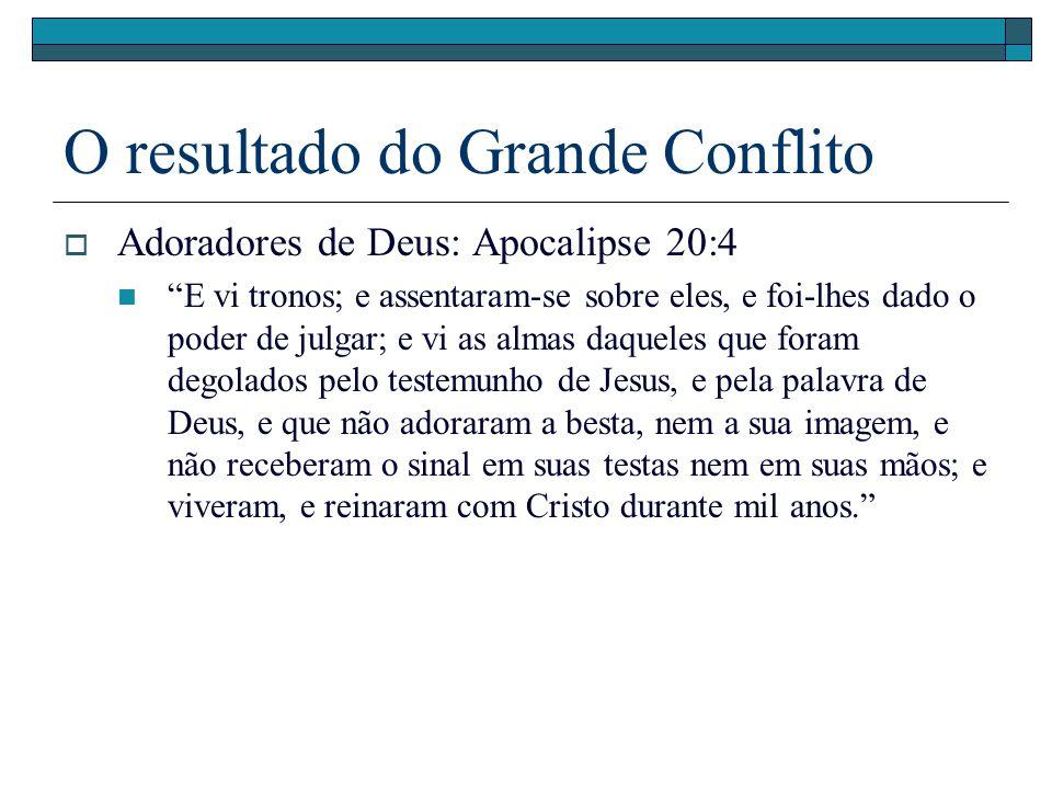 O resultado do Grande Conflito Adoradores de Deus: Apocalipse 20:4 E vi tronos; e assentaram-se sobre eles, e foi-lhes dado o poder de julgar; e vi as